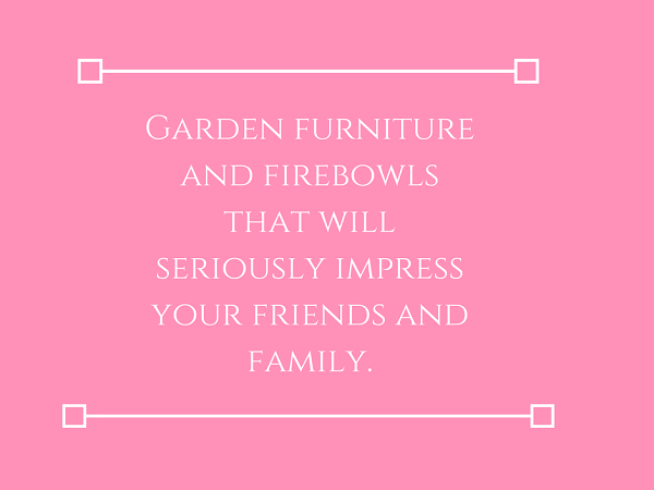 Garden furniture and firebowls that will seriously impress your friends.